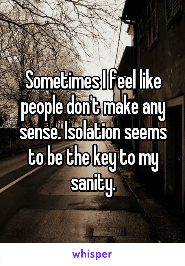 Sometimes I feel like people don't make any sense. Isolation seems to be the key to my sanity.