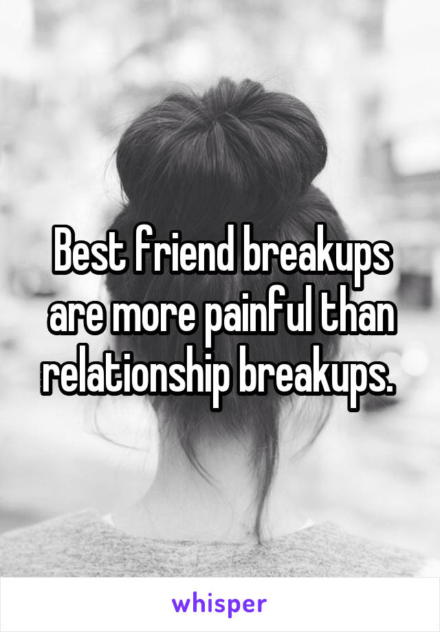 Best friend breakups are more painful than relationship breakups.
