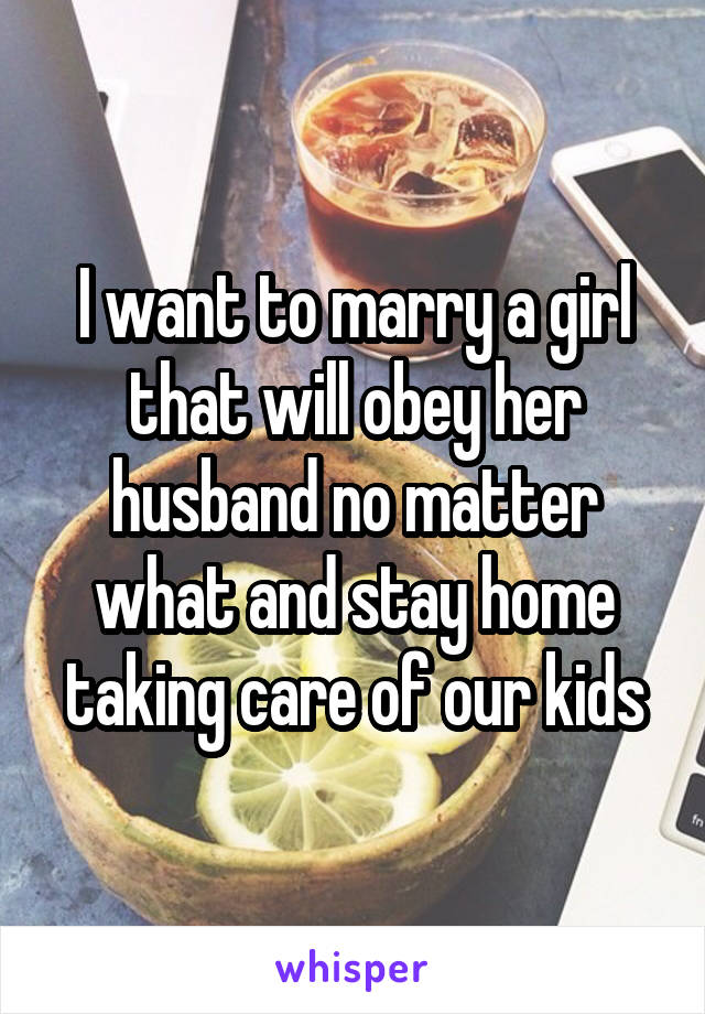 I want to marry a girl that will obey her husband no matter what and stay home taking care of our kids