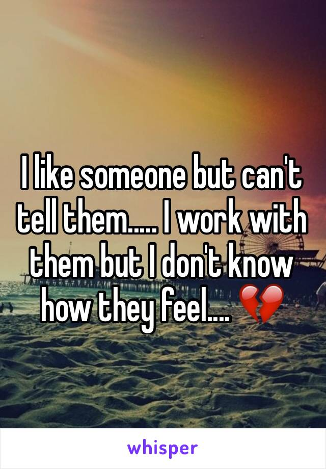 I like someone but can't tell them..... I work with them but I don't know how they feel.... 💔