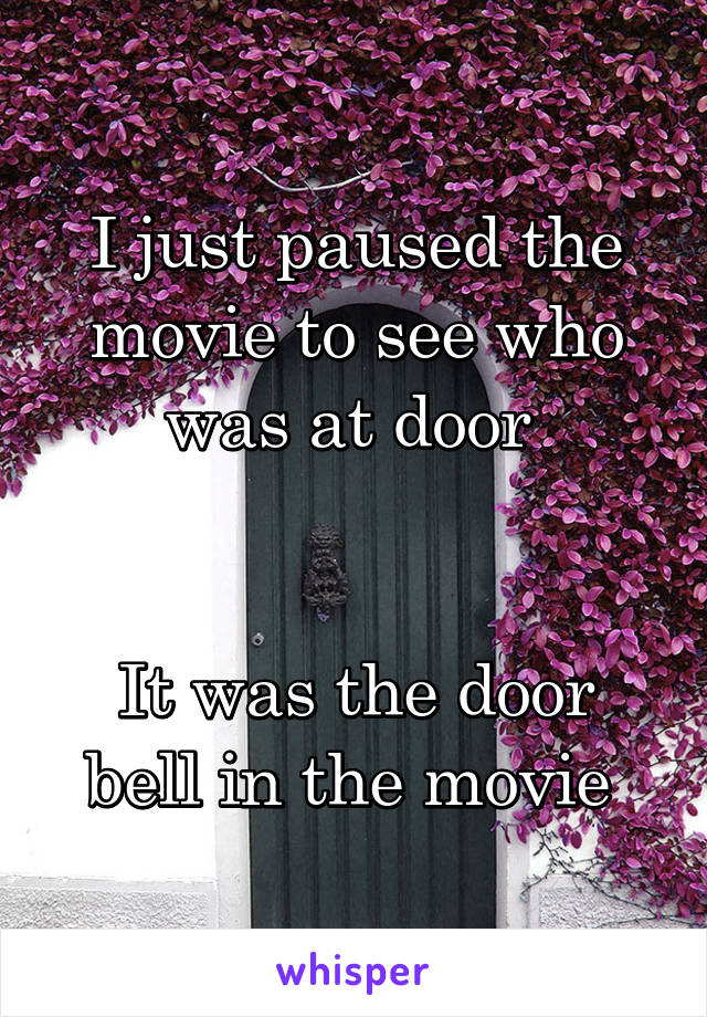 I just paused the movie to see who was at door    It was the door bell in the movie