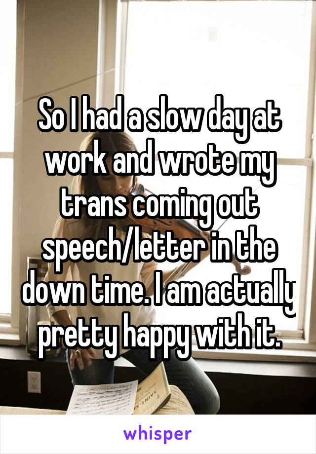 So I had a slow day at work and wrote my trans coming out speech/letter in the down time. I am actually pretty happy with it.