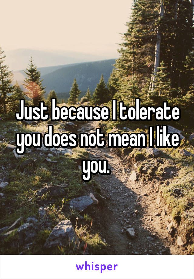 Just because I tolerate you does not mean I like you.