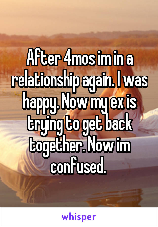 After 4mos im in a relationship again. I was happy. Now my ex is trying to get back together. Now im confused.