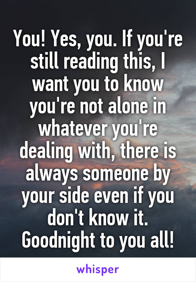 You! Yes, you. If you're still reading this, I want you to know you're not alone in whatever you're dealing with, there is always someone by your side even if you don't know it. Goodnight to you all!
