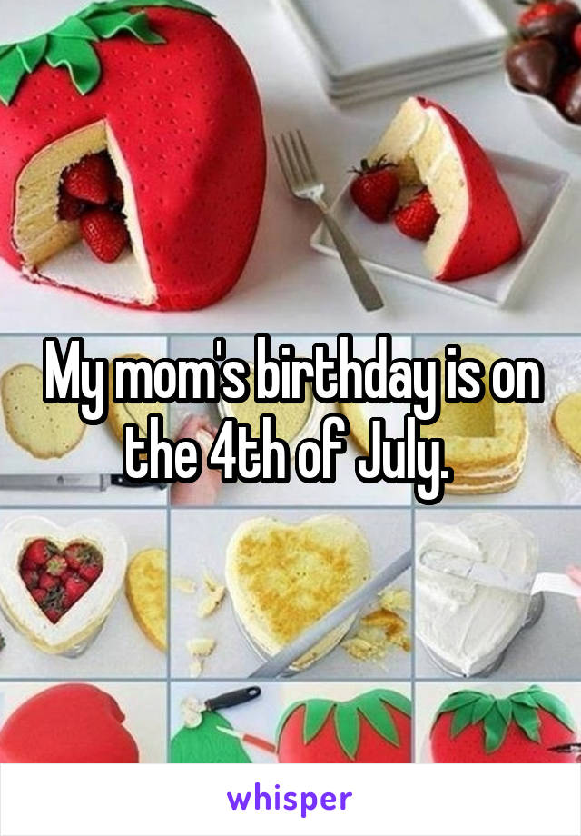 My mom's birthday is on the 4th of July.