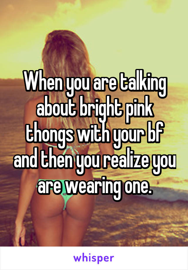 When you are talking about bright pink thongs with your bf and then you realize you are wearing one.