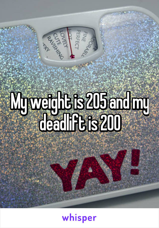 My weight is 205 and my deadlift is 200