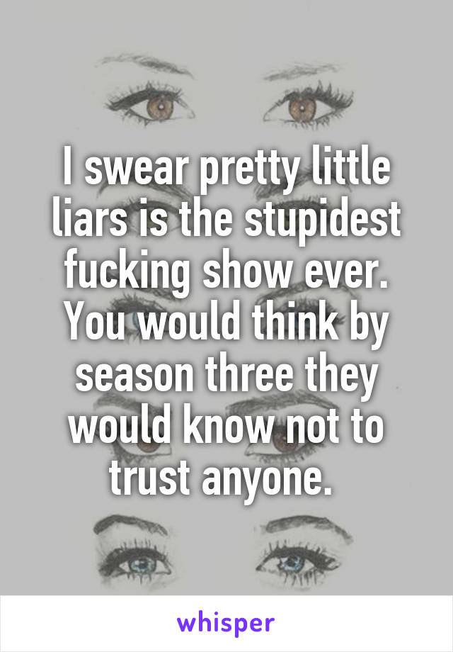 I swear pretty little liars is the stupidest fucking show ever. You would think by season three they would know not to trust anyone.