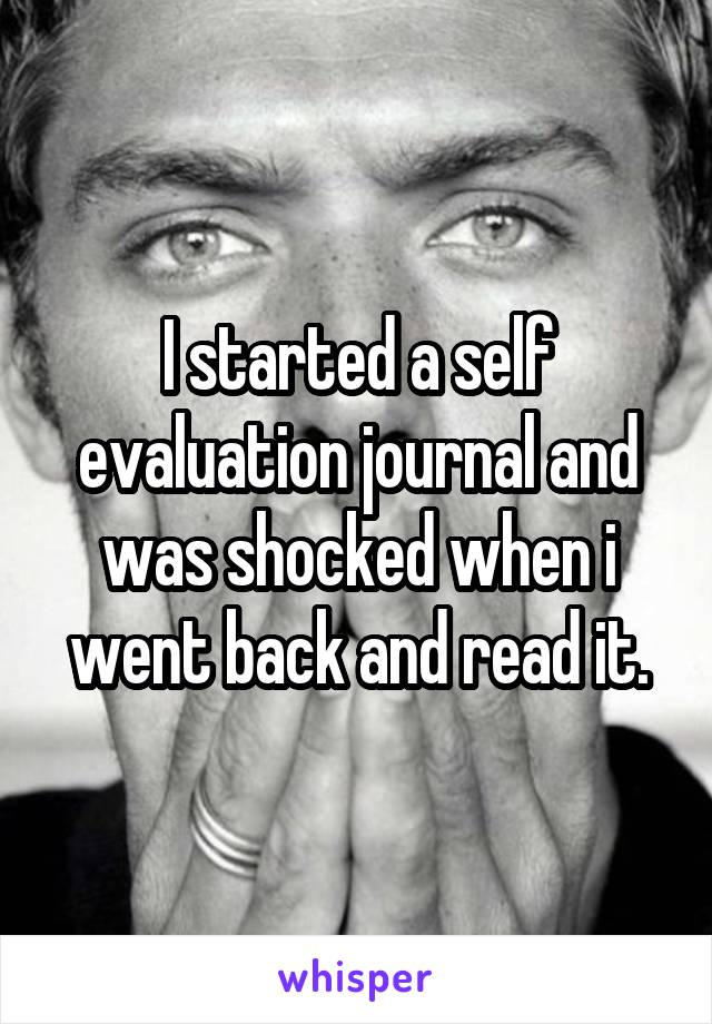 I started a self evaluation journal and was shocked when i went back and read it.