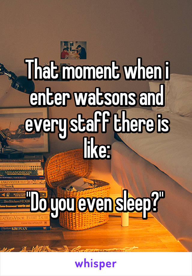 """That moment when i enter watsons and every staff there is like:  """"Do you even sleep?"""""""