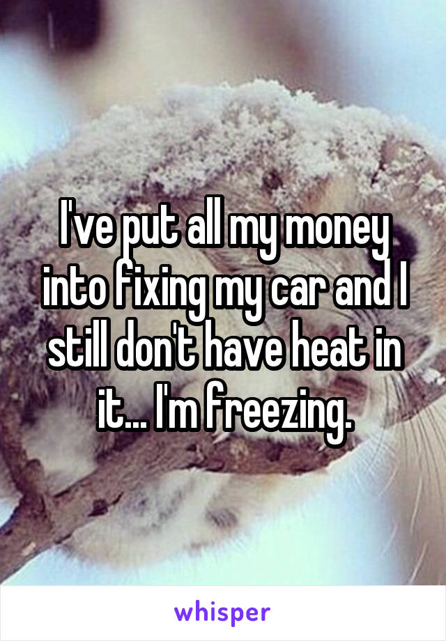 I've put all my money into fixing my car and I still don't have heat in it... I'm freezing.