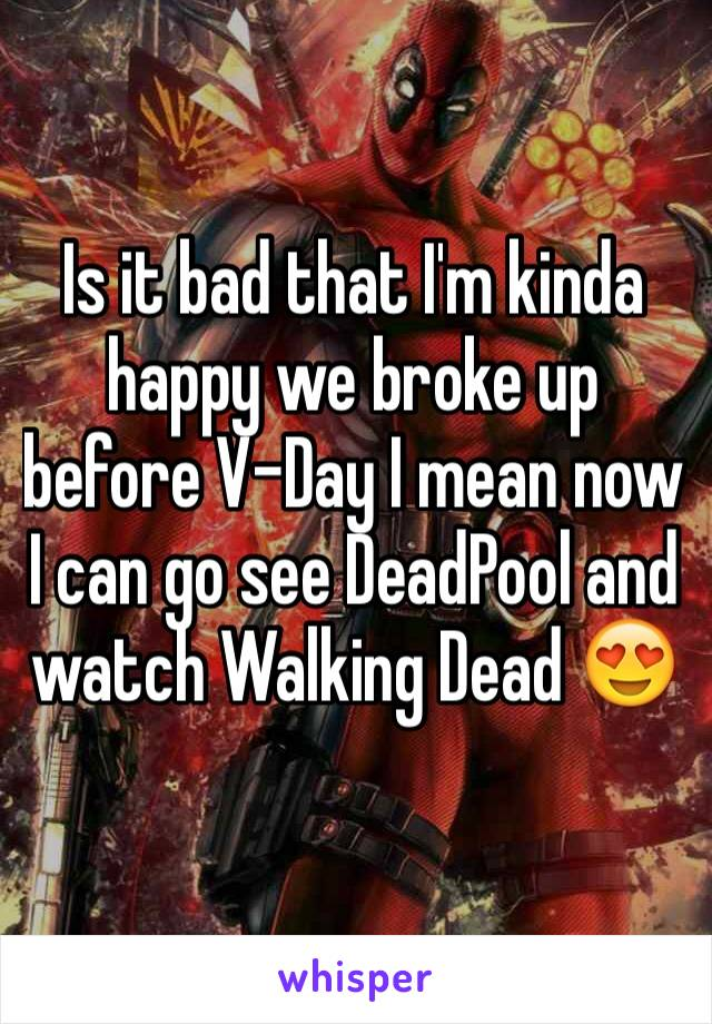 Is it bad that I'm kinda happy we broke up before V-Day I mean now I can go see DeadPool and watch Walking Dead 😍