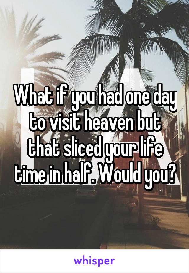 What if you had one day to visit heaven but that sliced your life time in half. Would you?
