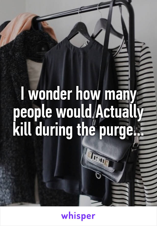 I wonder how many people would Actually kill during the purge...