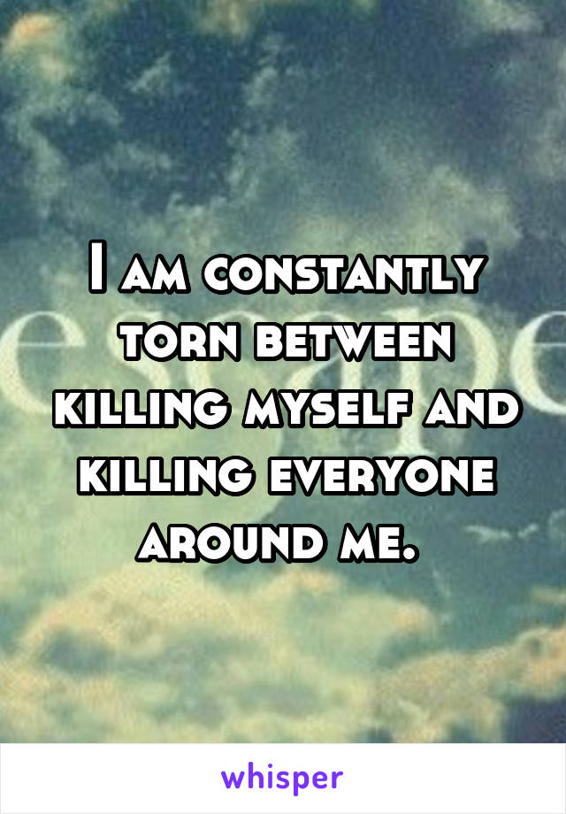 I am constantly torn between killing myself and killing everyone around me.
