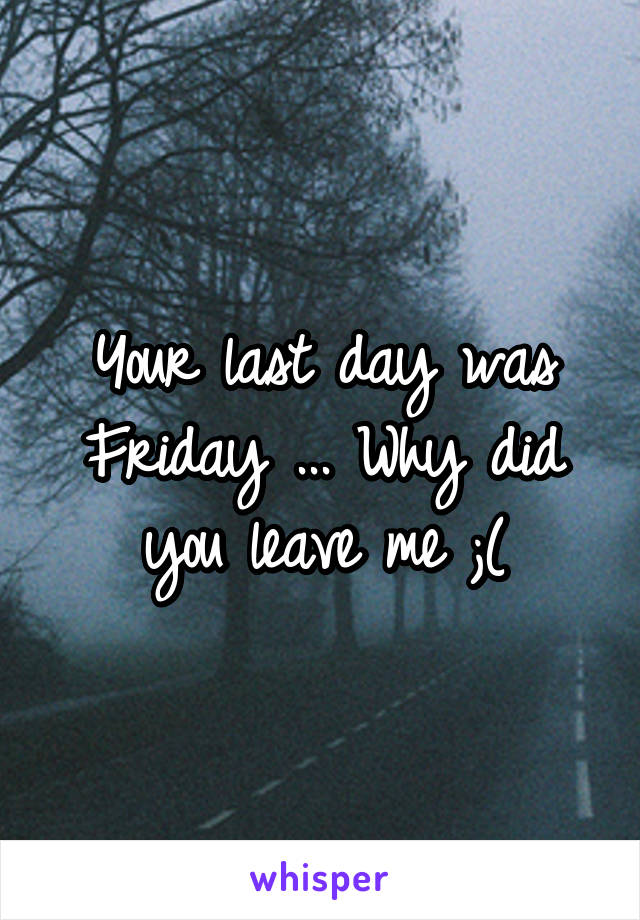 Your last day was Friday ... Why did you leave me ;(