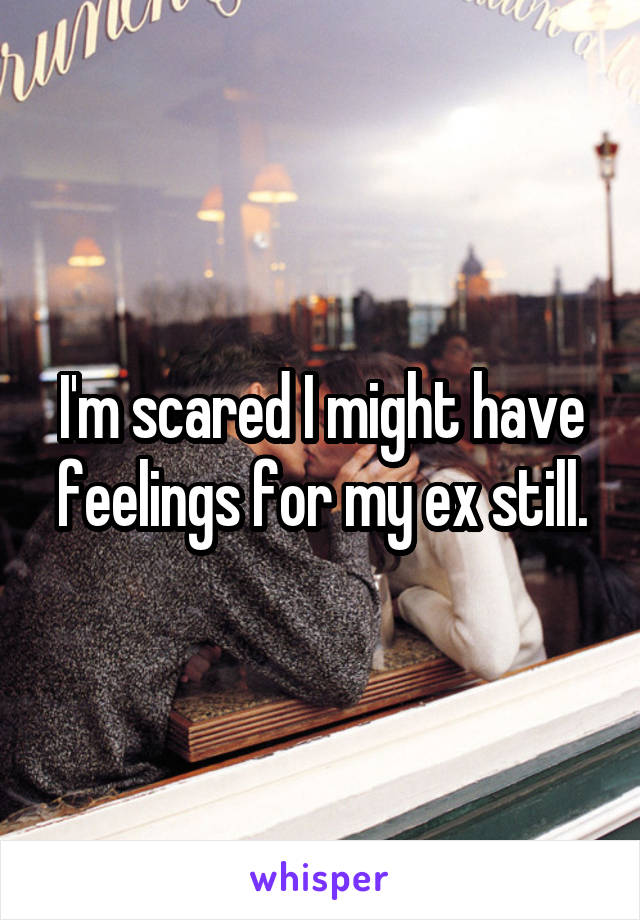 I'm scared I might have feelings for my ex still.