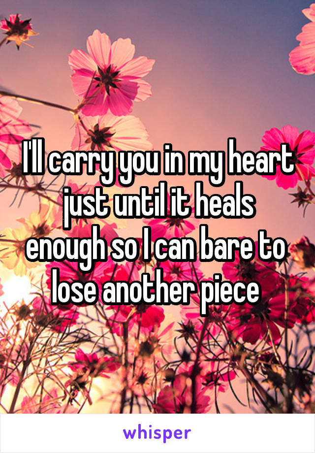 I'll carry you in my heart just until it heals enough so I can bare to  lose another piece
