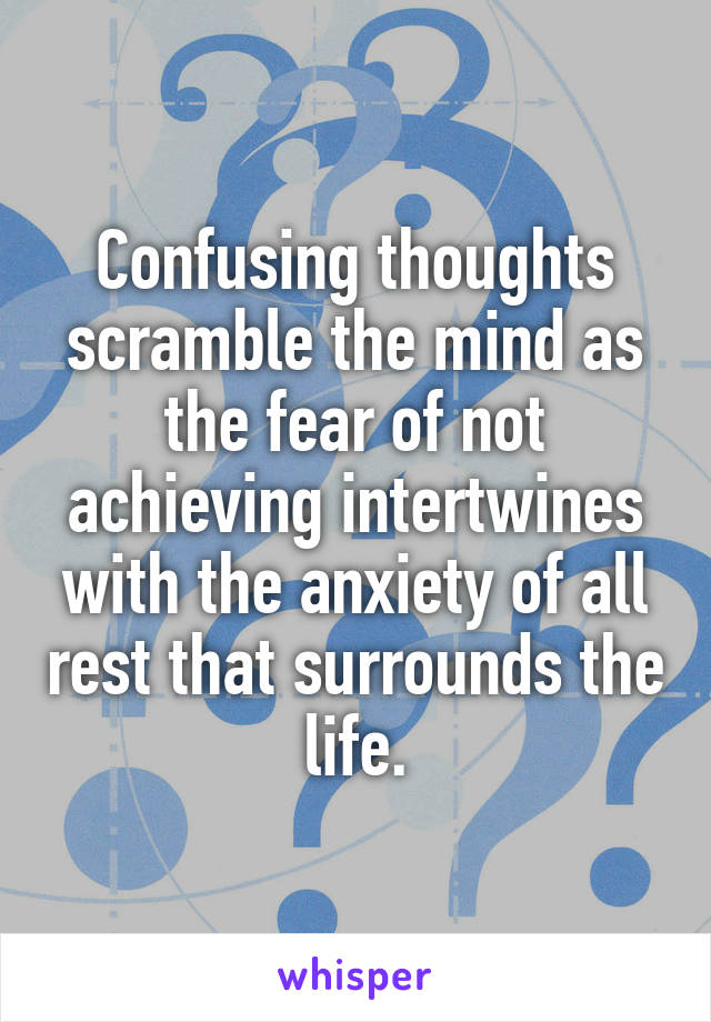 Confusing thoughts scramble the mind as the fear of not achieving intertwines with the anxiety of all rest that surrounds the life.
