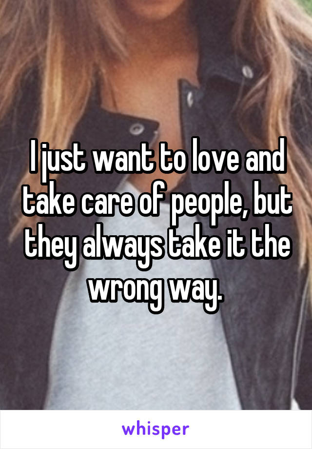 I just want to love and take care of people, but they always take it the wrong way.
