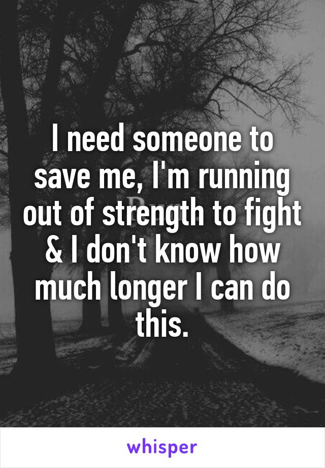 I need someone to save me, I'm running out of strength to fight & I don't know how much longer I can do this.