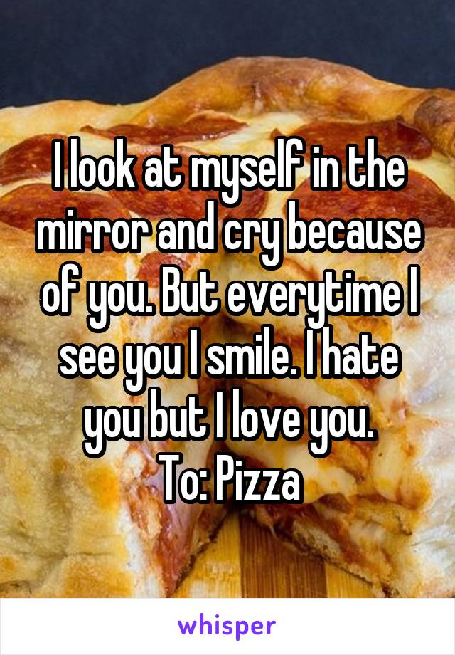 I look at myself in the mirror and cry because of you. But everytime I see you I smile. I hate you but I love you. To: Pizza