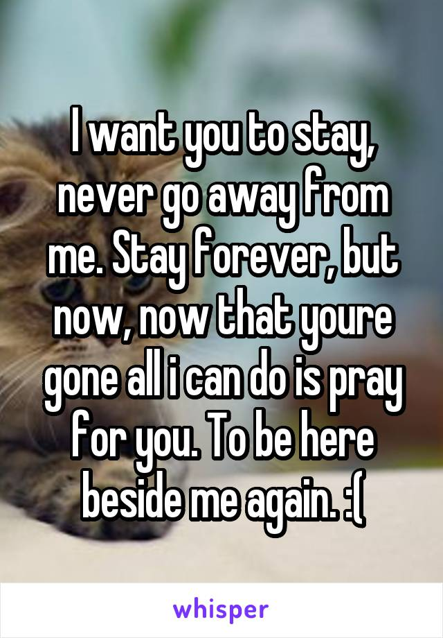 I want you to stay, never go away from me. Stay forever, but now, now that youre gone all i can do is pray for you. To be here beside me again. :(