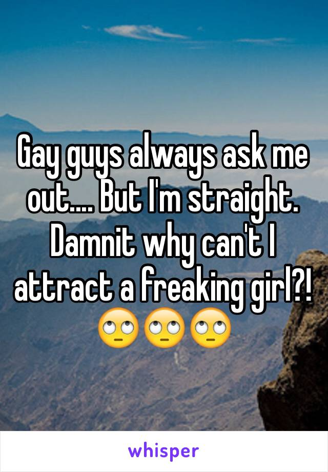 Gay guys always ask me out.... But I'm straight. Damnit why can't I attract a freaking girl?! 🙄🙄🙄