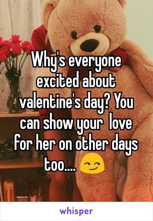 Why's everyone excited about valentine's day? You can show your  love for her on other days too.... 😏