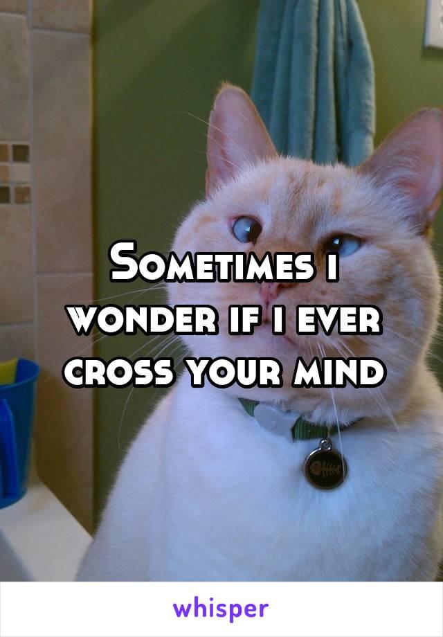 Sometimes i wonder if i ever cross your mind