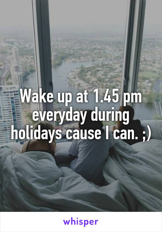 Wake up at 1.45 pm everyday during holidays cause I can. ;)