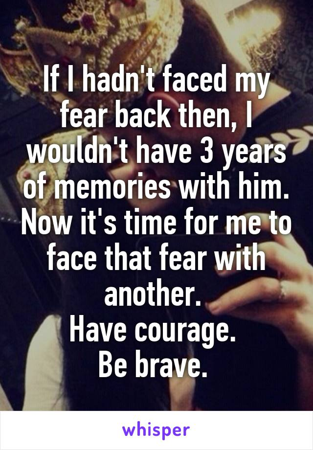 If I hadn't faced my fear back then, I wouldn't have 3 years of memories with him. Now it's time for me to face that fear with another.  Have courage.  Be brave.