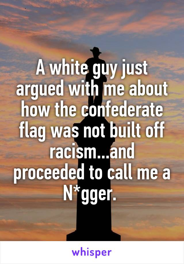 A white guy just argued with me about how the confederate flag was not built off racism...and proceeded to call me a N*gger.