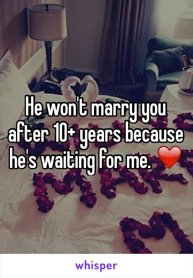 He won't marry you after 10+ years because he's waiting for me. ❤️