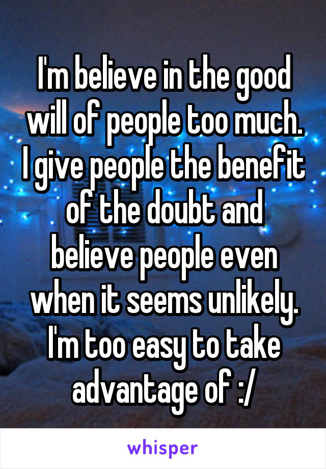I'm believe in the good will of people too much. I give people the benefit of the doubt and believe people even when it seems unlikely. I'm too easy to take advantage of :/
