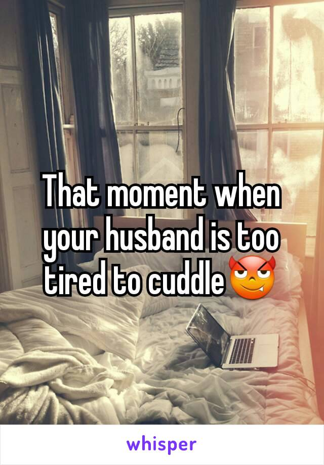 That moment when your husband is too tired to cuddle😈