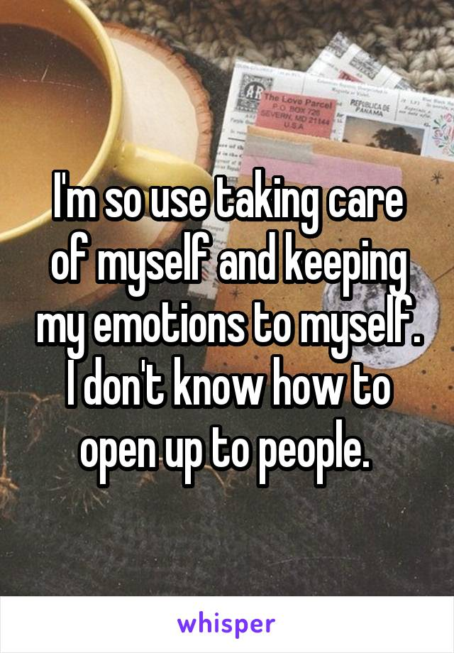 I'm so use taking care of myself and keeping my emotions to myself. I don't know how to open up to people.