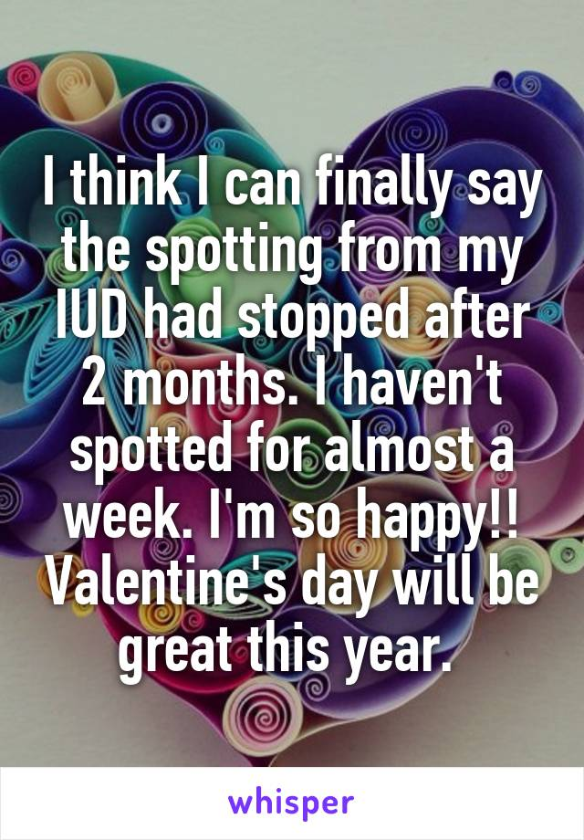 I think I can finally say the spotting from my IUD had stopped after 2 months. I haven't spotted for almost a week. I'm so happy!! Valentine's day will be great this year.