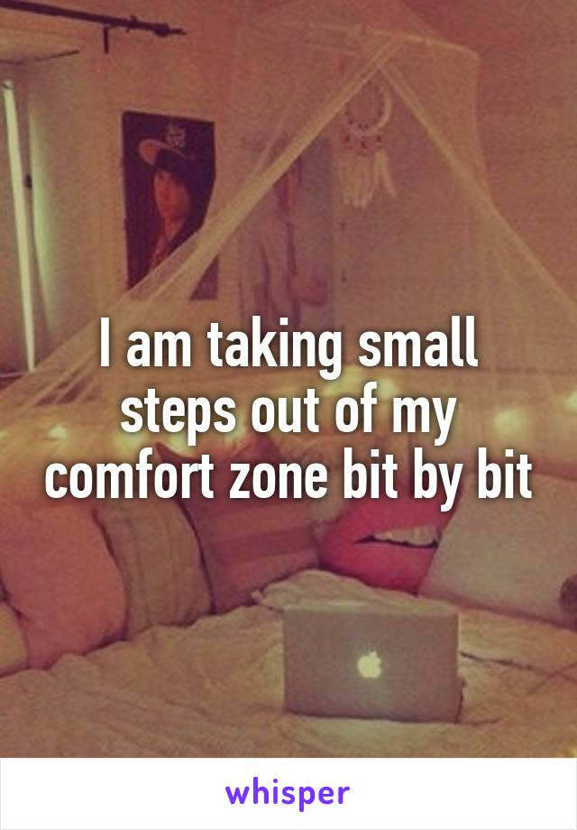 I am taking small steps out of my comfort zone bit by bit