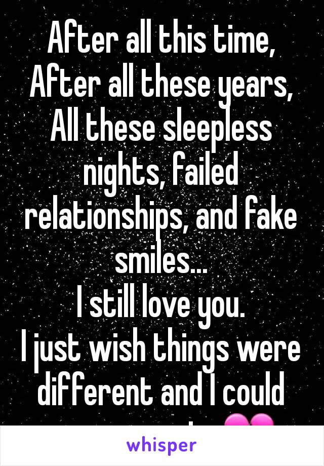 After all this time, After all these years, All these sleepless nights, failed relationships, and fake smiles... I still love you. I just wish things were different and I could see you again. 💔