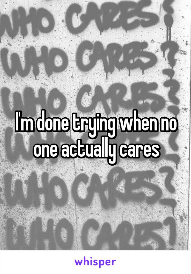 I'm done trying when no one actually cares