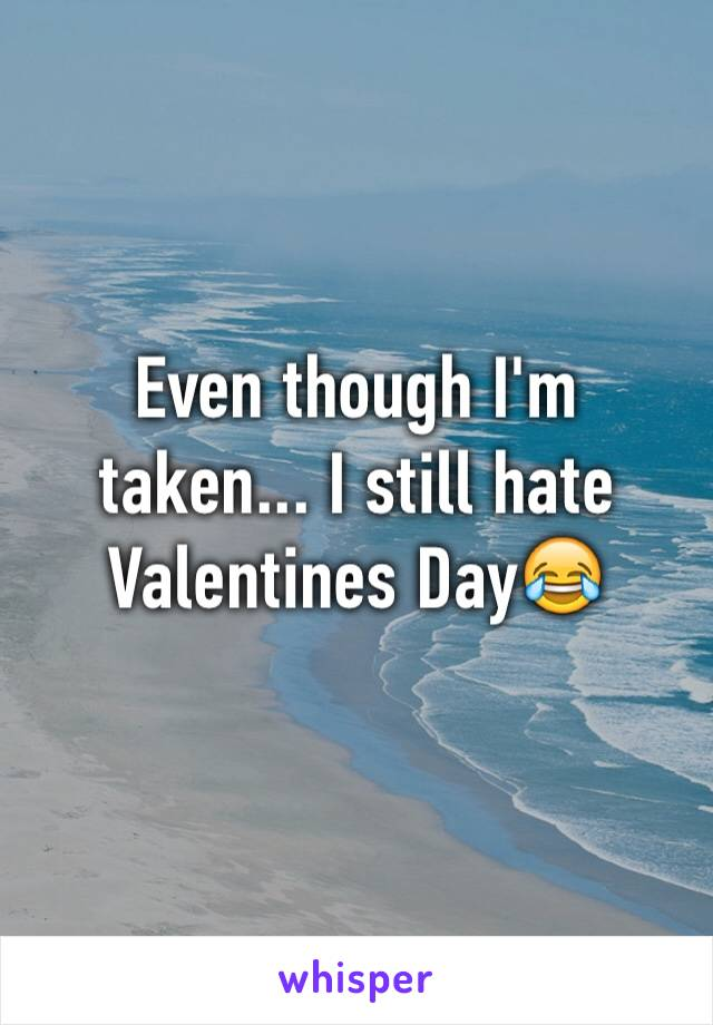 Even though I'm taken... I still hate Valentines Day😂