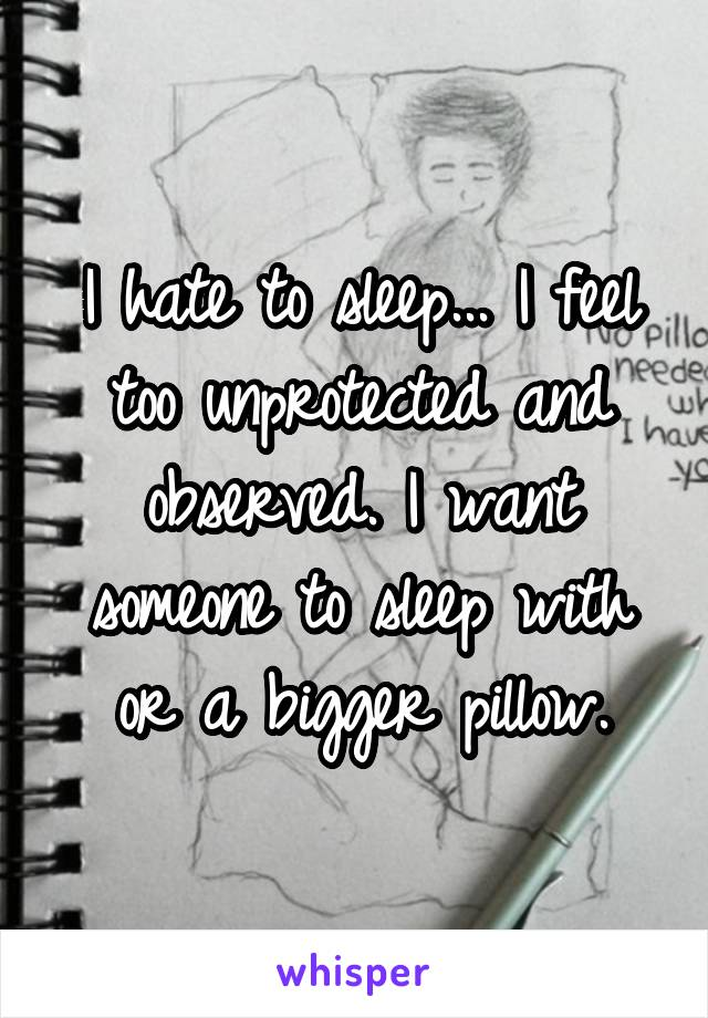 I hate to sleep... I feel too unprotected and observed. I want someone to sleep with or a bigger pillow.