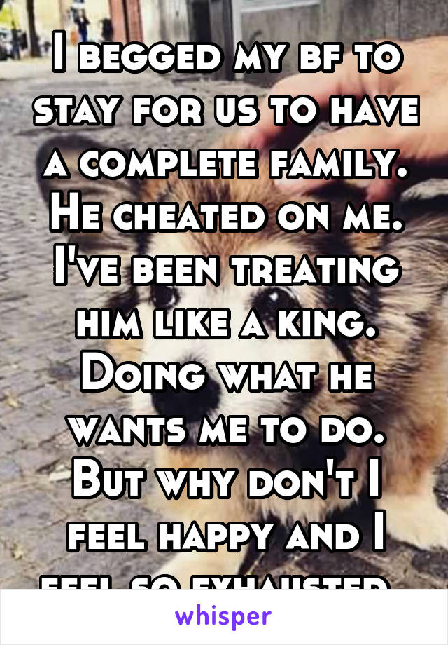 I begged my bf to stay for us to have a complete family. He cheated on me. I've been treating him like a king. Doing what he wants me to do. But why don't I feel happy and I feel so exhausted.