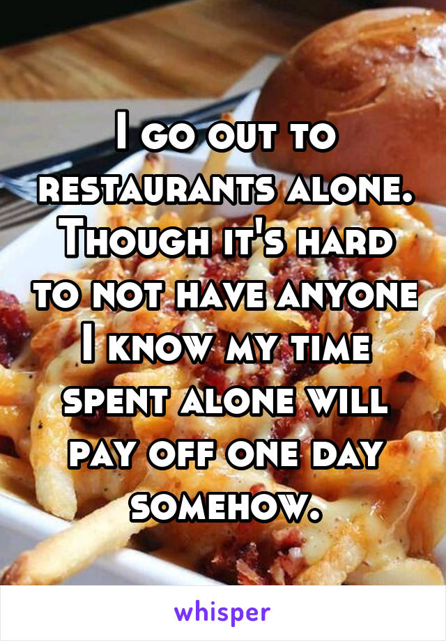 I go out to restaurants alone. Though it's hard to not have anyone I know my time spent alone will pay off one day somehow.