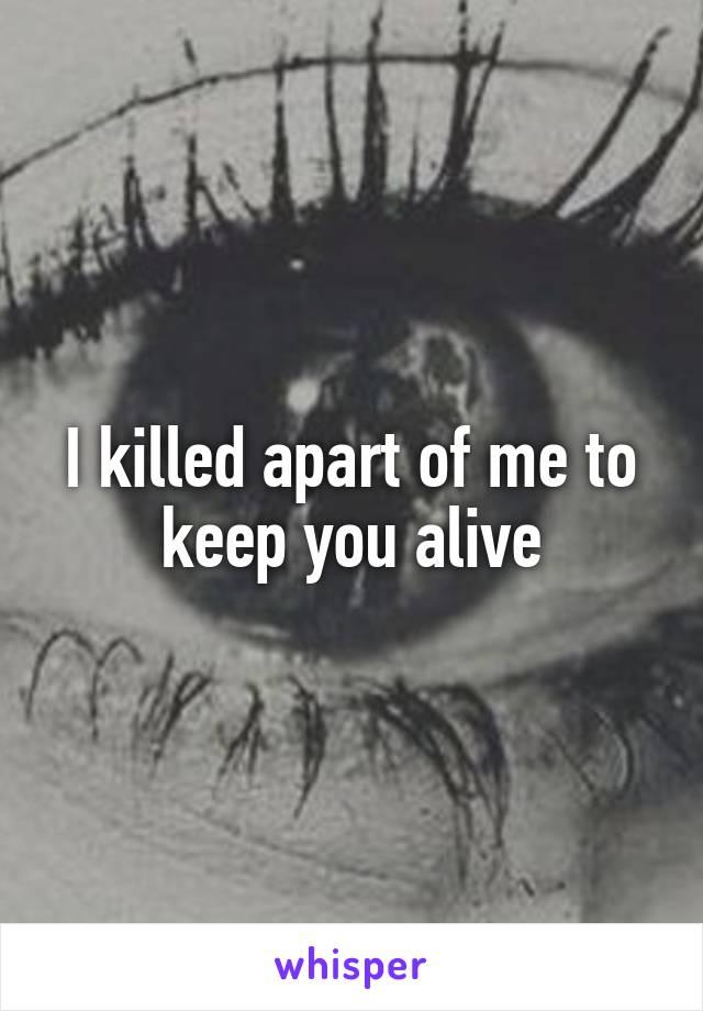 I killed apart of me to keep you alive