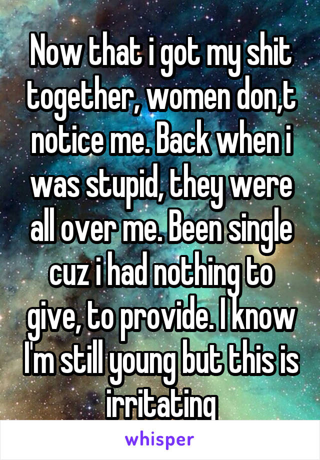 Now that i got my shit together, women don,t notice me. Back when i was stupid, they were all over me. Been single cuz i had nothing to give, to provide. I know I'm still young but this is irritating
