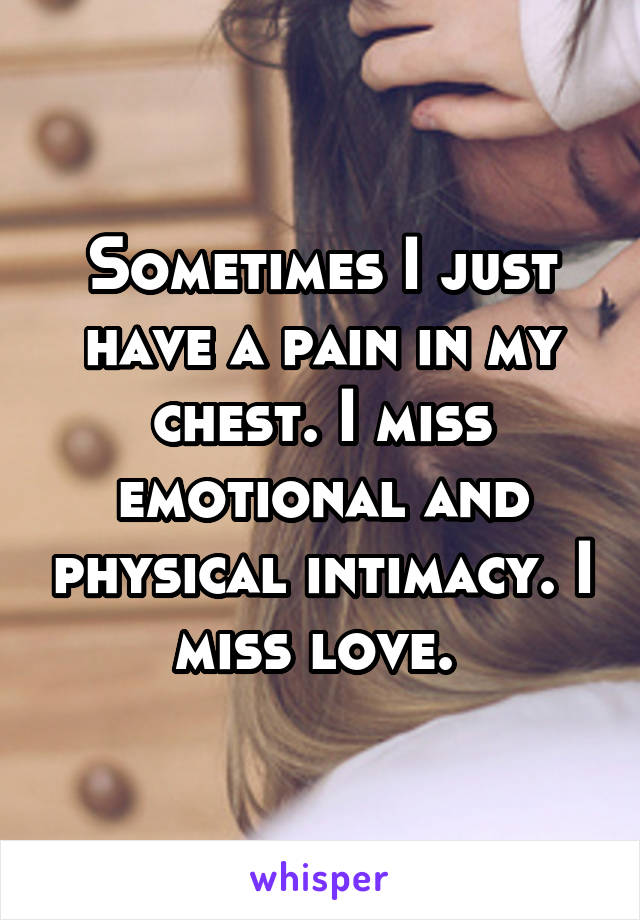 Sometimes I just have a pain in my chest. I miss emotional and physical intimacy. I miss love.
