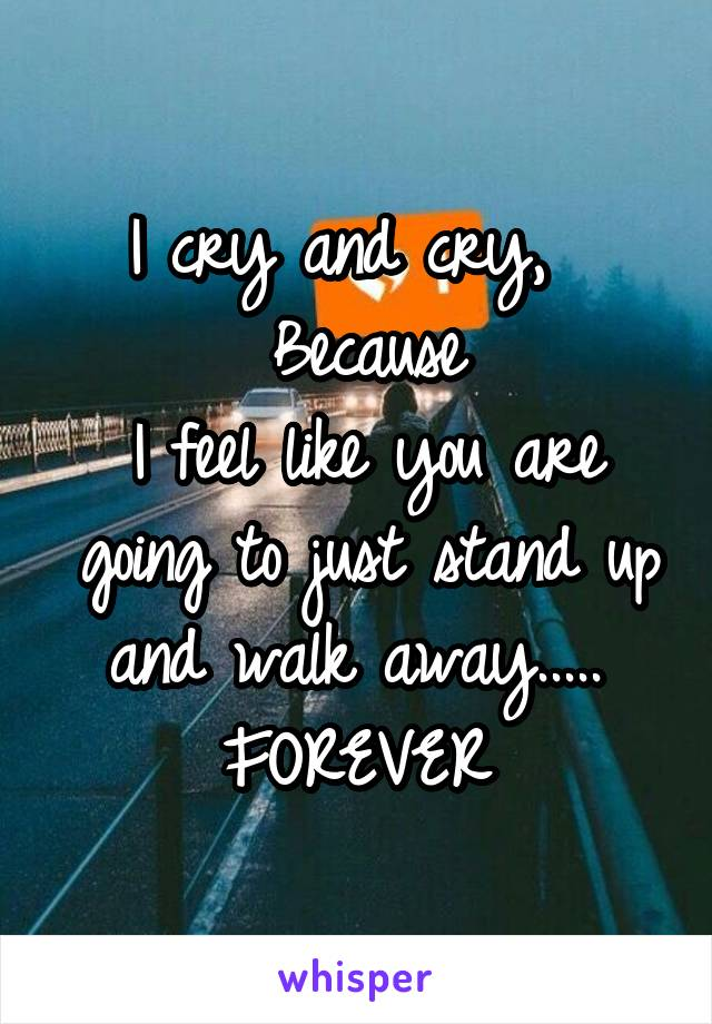 I cry and cry,   Because I feel like you are going to just stand up and walk away.....  FOREVER